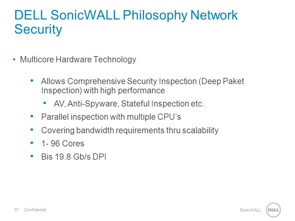 33 SonicWALL Confidential Multicore Hardware Technology Allows Comprehensive Security Inspection (Deep Paket Inspection) with high performance AV, Anti-Spyware, Stateful Inspection etc.