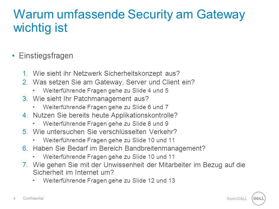 5 SonicWALL Confidential Best of Know Security am Gateway Die Sicherheit am Gateway besteht aus verschiedenen Lösungen von unterschiedlichen Herstellern Hohe Komplexität Nicht aufeinander abgestimmte Sicherheit Hohes Zeit – und Ressourcenmanagement Kostenpunkt Warum umfassende Security am Gateway wichtig ist