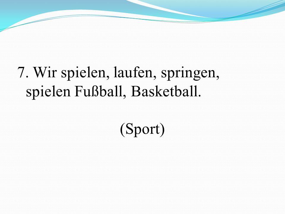 7. Wir spielen, laufen, springen, spielen Fußball, Basketball. (Sport)