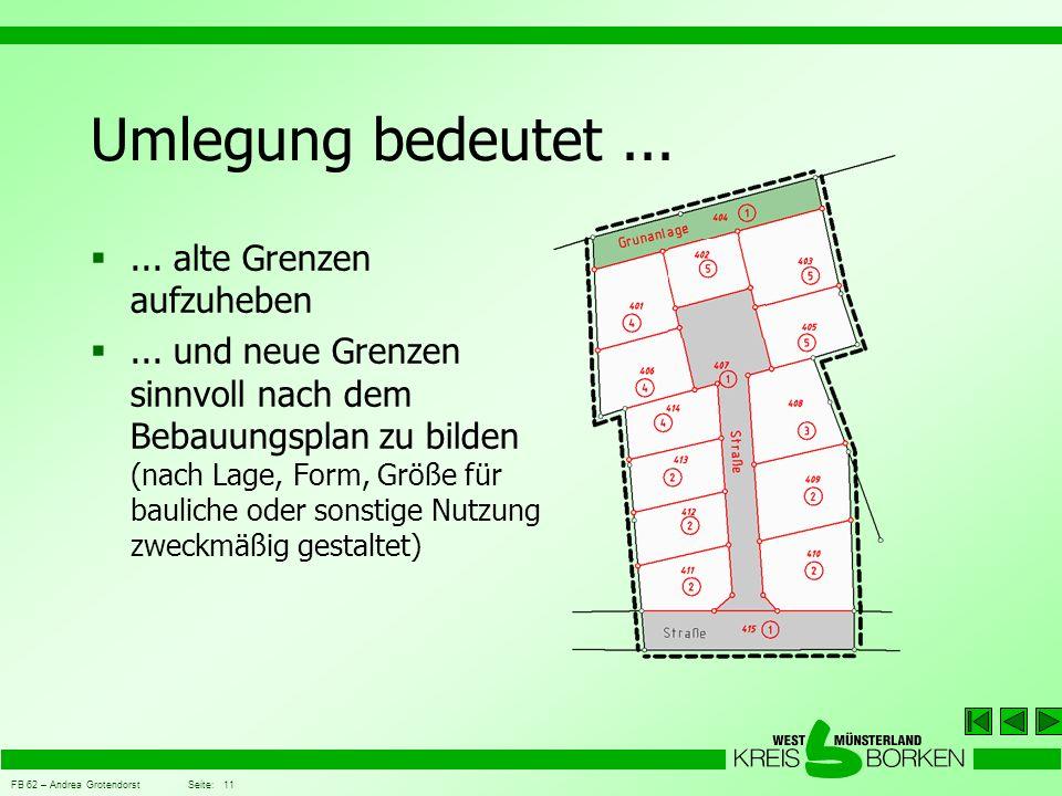 FB 62 – Andrea Grotendorst Seite: 11 Umlegung bedeutet... ... alte Grenzen aufzuheben ... und neue Grenzen sinnvoll nach dem Bebauungsplan zu bilden