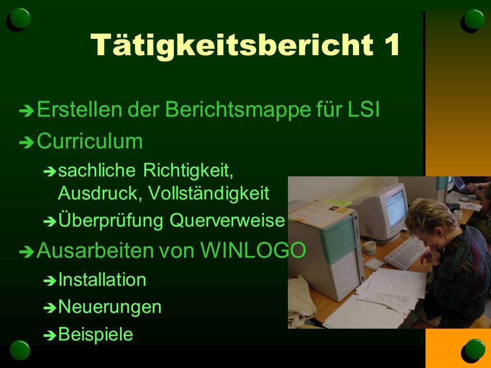 Tätigkeitsbericht 1 è Erstellen der Berichtsmappe für LSI è Curriculum è sachliche Richtigkeit, Ausdruck, Vollständigkeit è Überprüfung Querverweise è Ausarbeiten von WINLOGO è Installation è Neuerungen è Beispiele