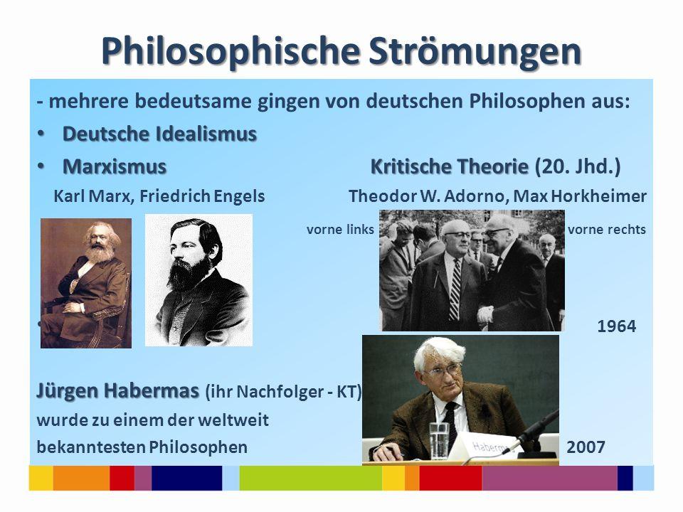 Philosophische Strömungen - mehrere bedeutsame gingen von deutschen Philosophen aus: Deutsche Idealismus Deutsche Idealismus Marxismus Kritische Theor