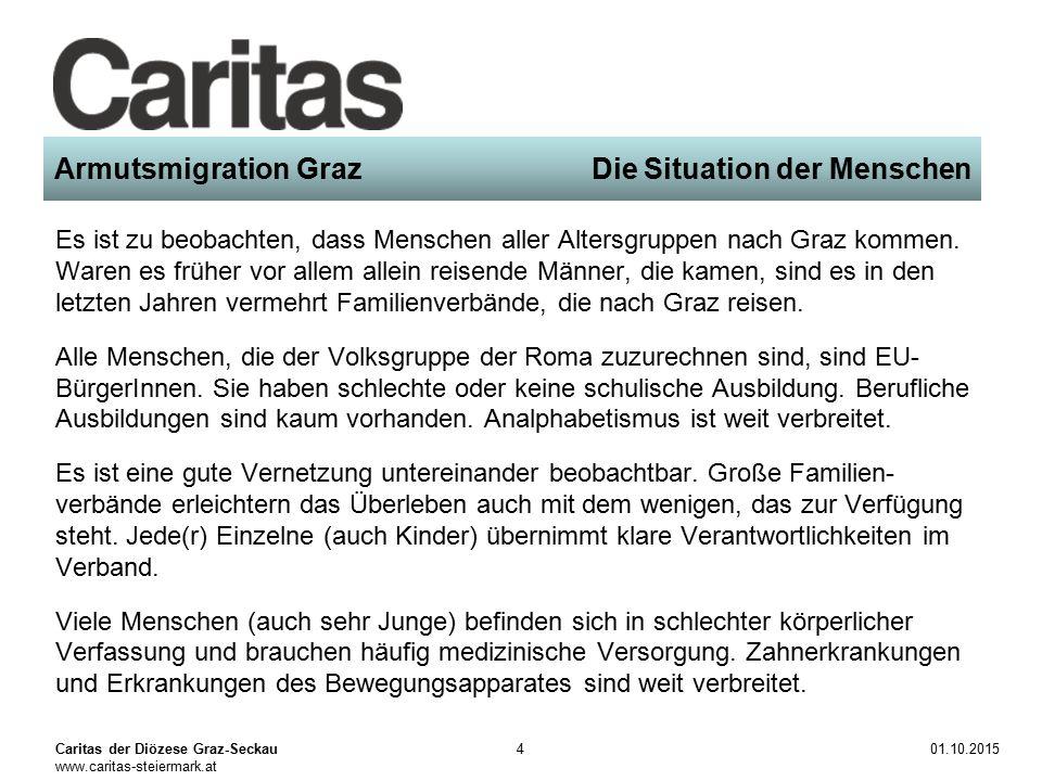 Caritas der Diözese Graz-Seckau www.caritas-steiermark.at 01.10.20154 Armutsmigration Graz Die Situation der Menschen Es ist zu beobachten, dass Menschen aller Altersgruppen nach Graz kommen.