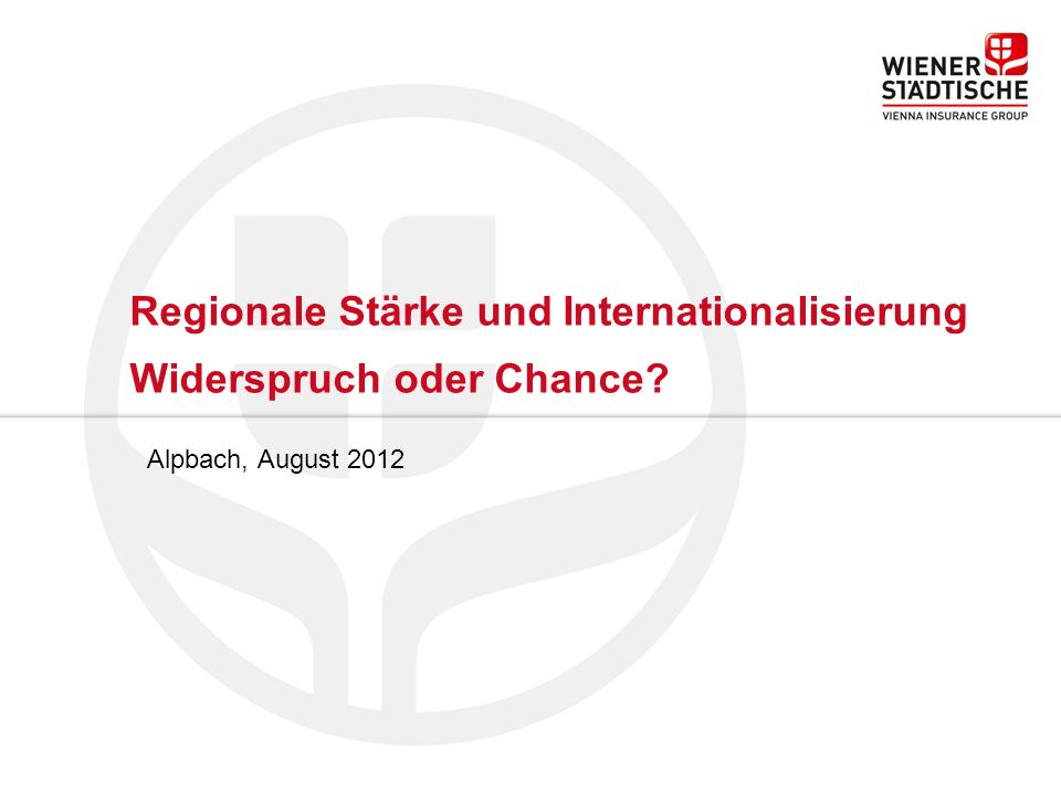 Regionale Stärke und Internationalisierung Widerspruch oder Chance Alpbach, August 2012