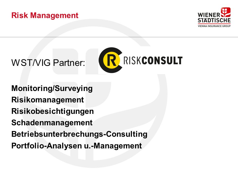 Risk Management WST/VIG Partner: Monitoring/Surveying Risikomanagement Risikobesichtigungen Schadenmanagement Betriebsunterbrechungs-Consulting Portfolio-Analysen u.-Management