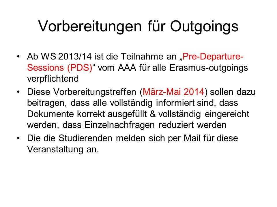 """Vorbereitungen für Outgoings Ab WS 2013/14 ist die Teilnahme an """"Pre-Departure- Sessions (PDS) vom AAA für alle Erasmus-outgoings verpflichtend Diese Vorbereitungstreffen (März-Mai 2014) sollen dazu beitragen, dass alle vollständig informiert sind, dass Dokumente korrekt ausgefüllt & vollständig eingereicht werden, dass Einzelnachfragen reduziert werden Die die Studierenden melden sich per Mail für diese Veranstaltung an."""