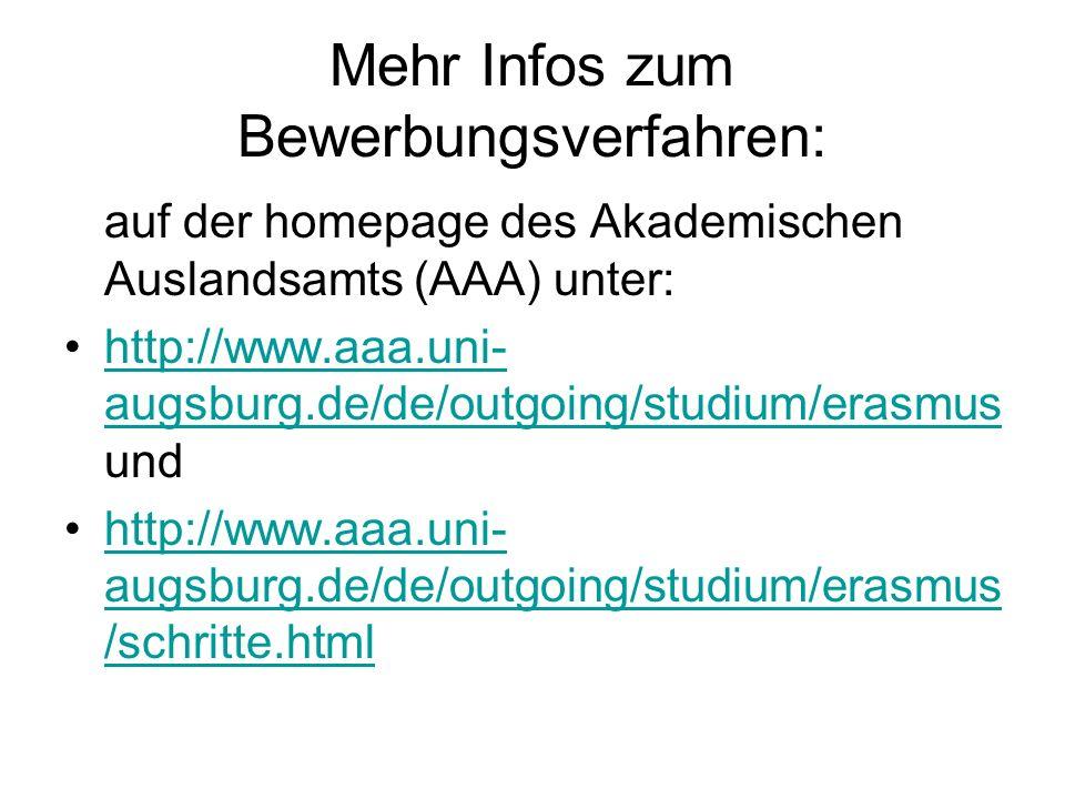 Mehr Infos zum Bewerbungsverfahren: auf der homepage des Akademischen Auslandsamts (AAA) unter: http://www.aaa.uni- augsburg.de/de/outgoing/studium/erasmus undhttp://www.aaa.uni- augsburg.de/de/outgoing/studium/erasmus http://www.aaa.uni- augsburg.de/de/outgoing/studium/erasmus /schritte.htmlhttp://www.aaa.uni- augsburg.de/de/outgoing/studium/erasmus /schritte.html