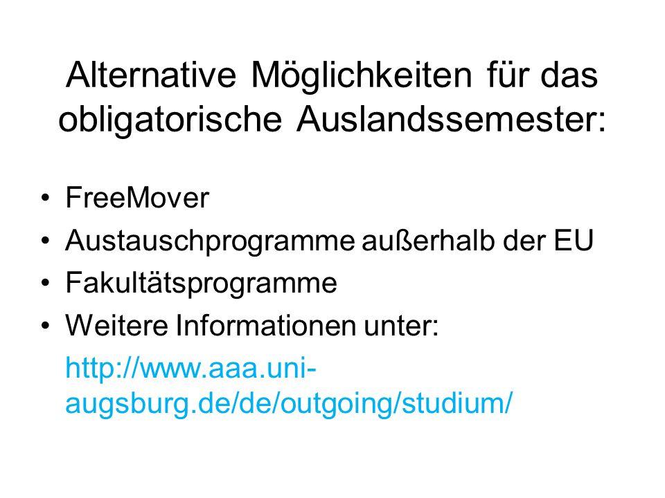 Alternative Möglichkeiten für das obligatorische Auslandssemester: FreeMover Austauschprogramme außerhalb der EU Fakultätsprogramme Weitere Informationen unter: http://www.aaa.uni- augsburg.de/de/outgoing/studium/
