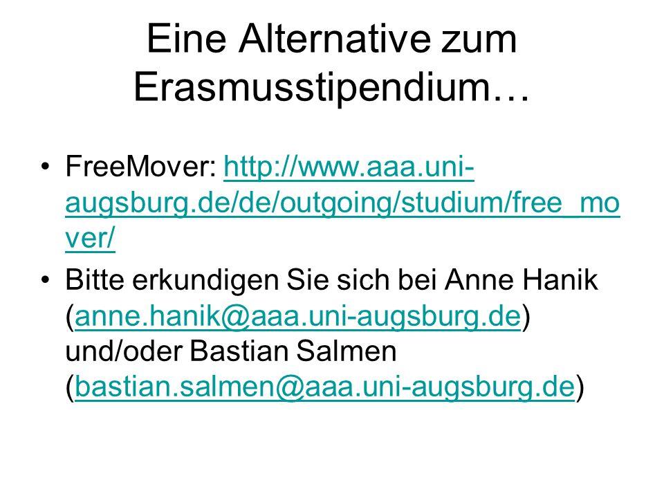 Eine Alternative zum Erasmusstipendium… FreeMover: http://www.aaa.uni- augsburg.de/de/outgoing/studium/free_mo ver/http://www.aaa.uni- augsburg.de/de/outgoing/studium/free_mo ver/ Bitte erkundigen Sie sich bei Anne Hanik (anne.hanik@aaa.uni-augsburg.de) und/oder Bastian Salmen (bastian.salmen@aaa.uni-augsburg.de)anne.hanik@aaa.uni-augsburg.debastian.salmen@aaa.uni-augsburg.de