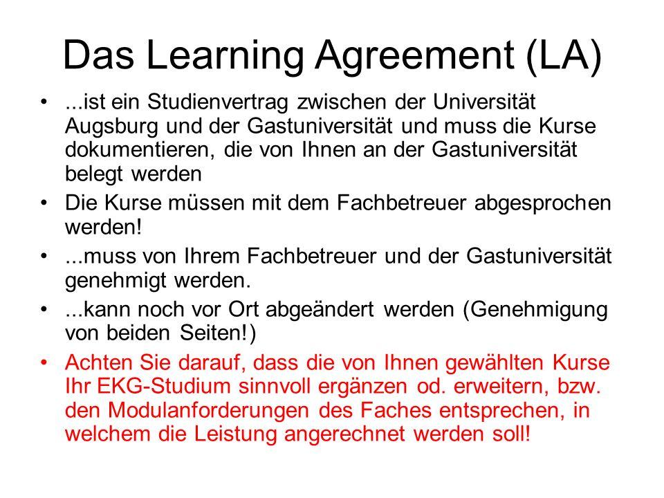 Das Learning Agreement (LA)...ist ein Studienvertrag zwischen der Universität Augsburg und der Gastuniversität und muss die Kurse dokumentieren, die von Ihnen an der Gastuniversität belegt werden Die Kurse müssen mit dem Fachbetreuer abgesprochen werden!...muss von Ihrem Fachbetreuer und der Gastuniversität genehmigt werden....kann noch vor Ort abgeändert werden (Genehmigung von beiden Seiten!) Achten Sie darauf, dass die von Ihnen gewählten Kurse Ihr EKG-Studium sinnvoll ergänzen od.