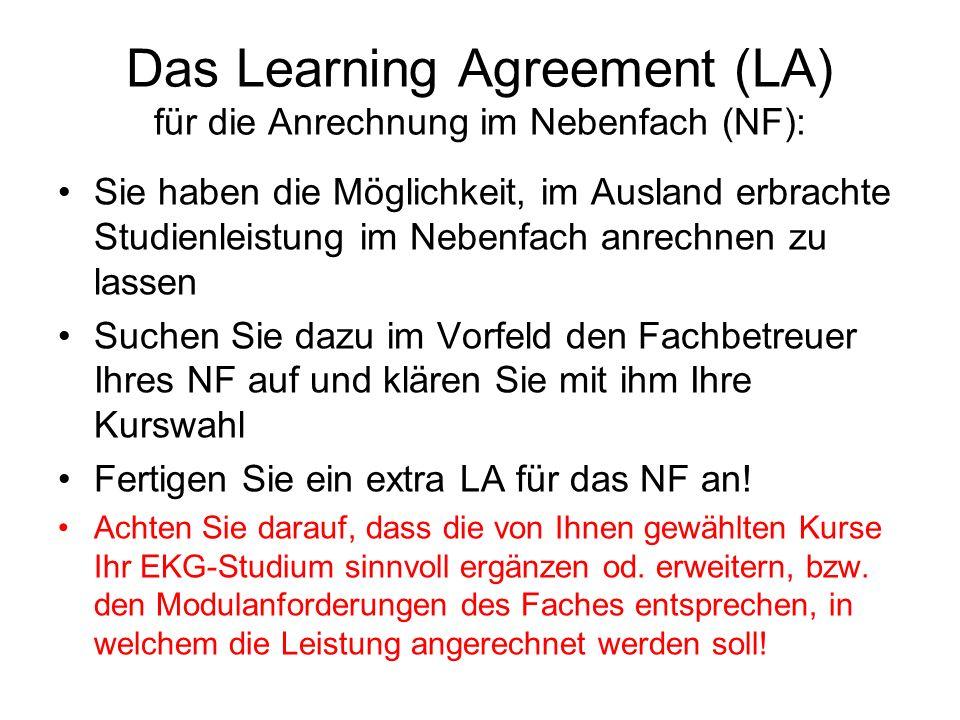 Das Learning Agreement (LA) für die Anrechnung im Nebenfach (NF): Sie haben die Möglichkeit, im Ausland erbrachte Studienleistung im Nebenfach anrechnen zu lassen Suchen Sie dazu im Vorfeld den Fachbetreuer Ihres NF auf und klären Sie mit ihm Ihre Kurswahl Fertigen Sie ein extra LA für das NF an.
