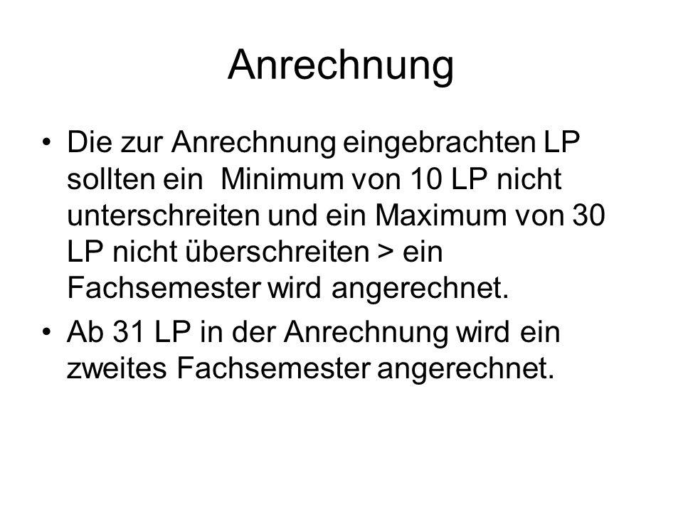 Anrechnung Die zur Anrechnung eingebrachten LP sollten ein Minimum von 10 LP nicht unterschreiten und ein Maximum von 30 LP nicht überschreiten > ein Fachsemester wird angerechnet.