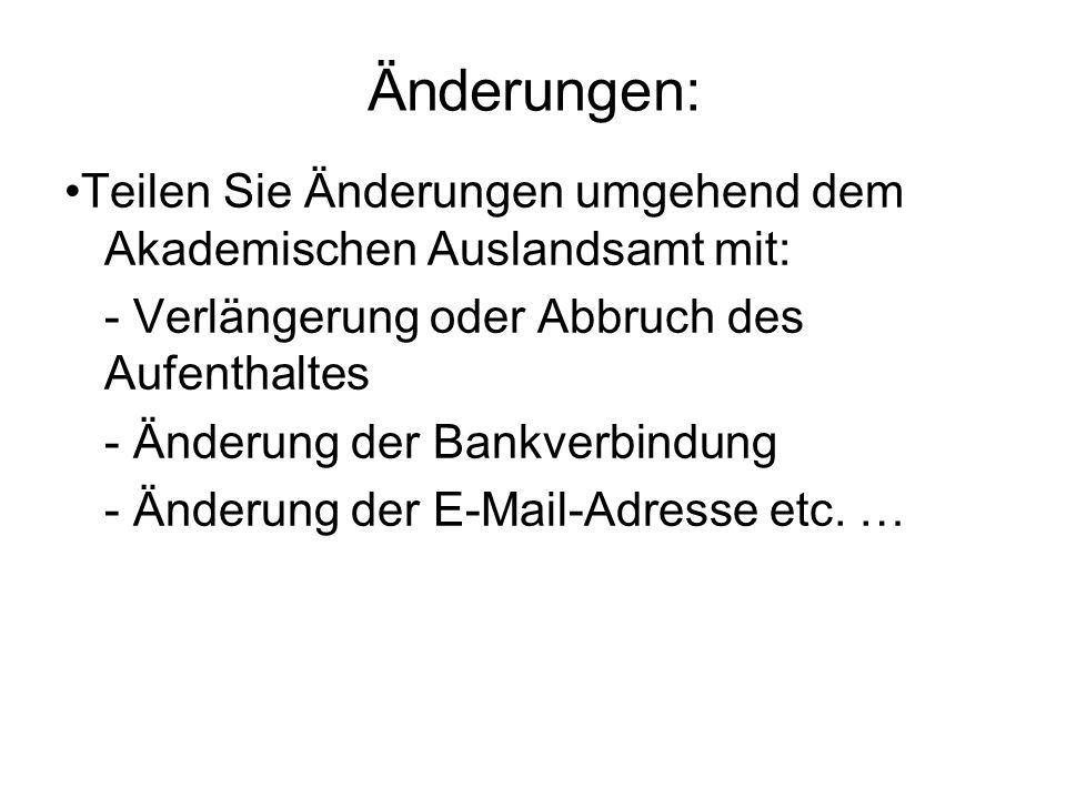 Änderungen: Teilen Sie Änderungen umgehend dem Akademischen Auslandsamt mit: - Verlängerung oder Abbruch des Aufenthaltes - Änderung der Bankverbindung - Änderung der E-Mail-Adresse etc.