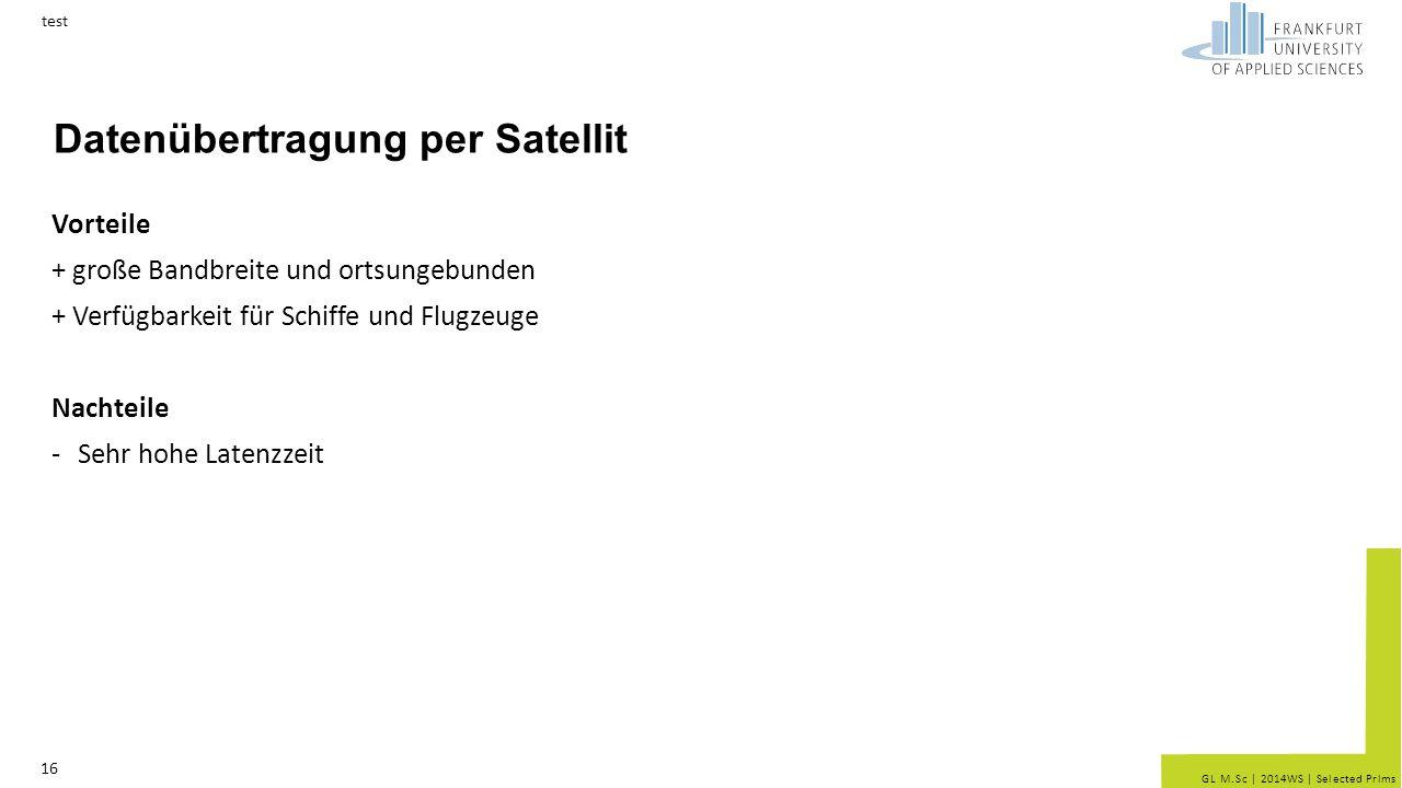 GL M.Sc | 2014WS | Selected Prlms Datenübertragung per Satellit Vorteile + große Bandbreite und ortsungebunden + Verfügbarkeit für Schiffe und Flugzeuge Nachteile -Sehr hohe Latenzzeit test 16