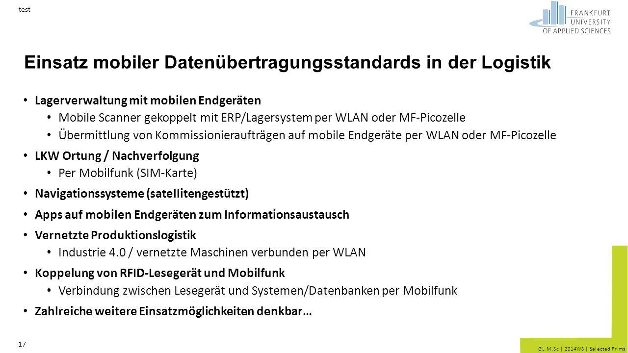 GL M.Sc | 2014WS | Selected Prlms Einsatz mobiler Datenübertragungsstandards in der Logistik Lagerverwaltung mit mobilen Endgeräten Mobile Scanner gekoppelt mit ERP/Lagersystem per WLAN oder MF-Picozelle Übermittlung von Kommissionieraufträgen auf mobile Endgeräte per WLAN oder MF-Picozelle LKW Ortung / Nachverfolgung Per Mobilfunk (SIM-Karte) Navigationssysteme (satellitengestützt) Apps auf mobilen Endgeräten zum Informationsaustausch Vernetzte Produktionslogistik Industrie 4.0 / vernetzte Maschinen verbunden per WLAN Koppelung von RFID-Lesegerät und Mobilfunk Verbindung zwischen Lesegerät und Systemen/Datenbanken per Mobilfunk Zahlreiche weitere Einsatzmöglichkeiten denkbar… test 17