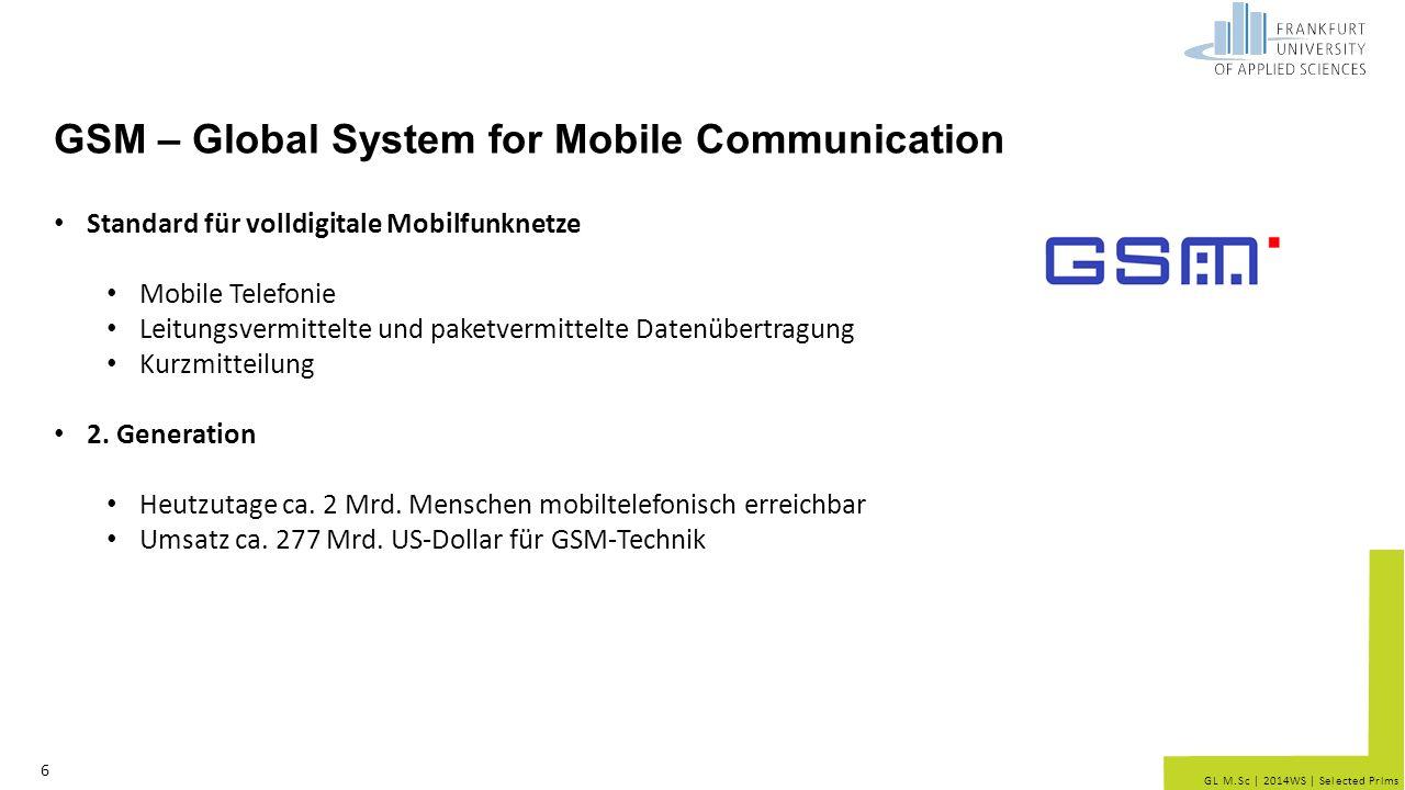 GL M.Sc | 2014WS | Selected Prlms HSCSD – High Speed Circuit Switched Data 7 Erweiterung des GSM-Mobilfunk-Standards CSD leitungsvermittelt Schnellere Datenübertragung Bündelung mehrerer Datenkanäle Datenübertragungsrate 57,6 kbit/s (=4 x 14,4 kbit/s) Zur Nutzung ist ein kompatibles Mobiltelefon notwendig, Auf Seiten des Netzbetreibers sind Hardware- und Softwareänderungen notwendig Anzahl der erhältlichen Endgeräte nimmt ab Verliert Bedeutung aufgrund der paketorientierten Übertragung GPRS/EDGE und UMTS-HSDPA