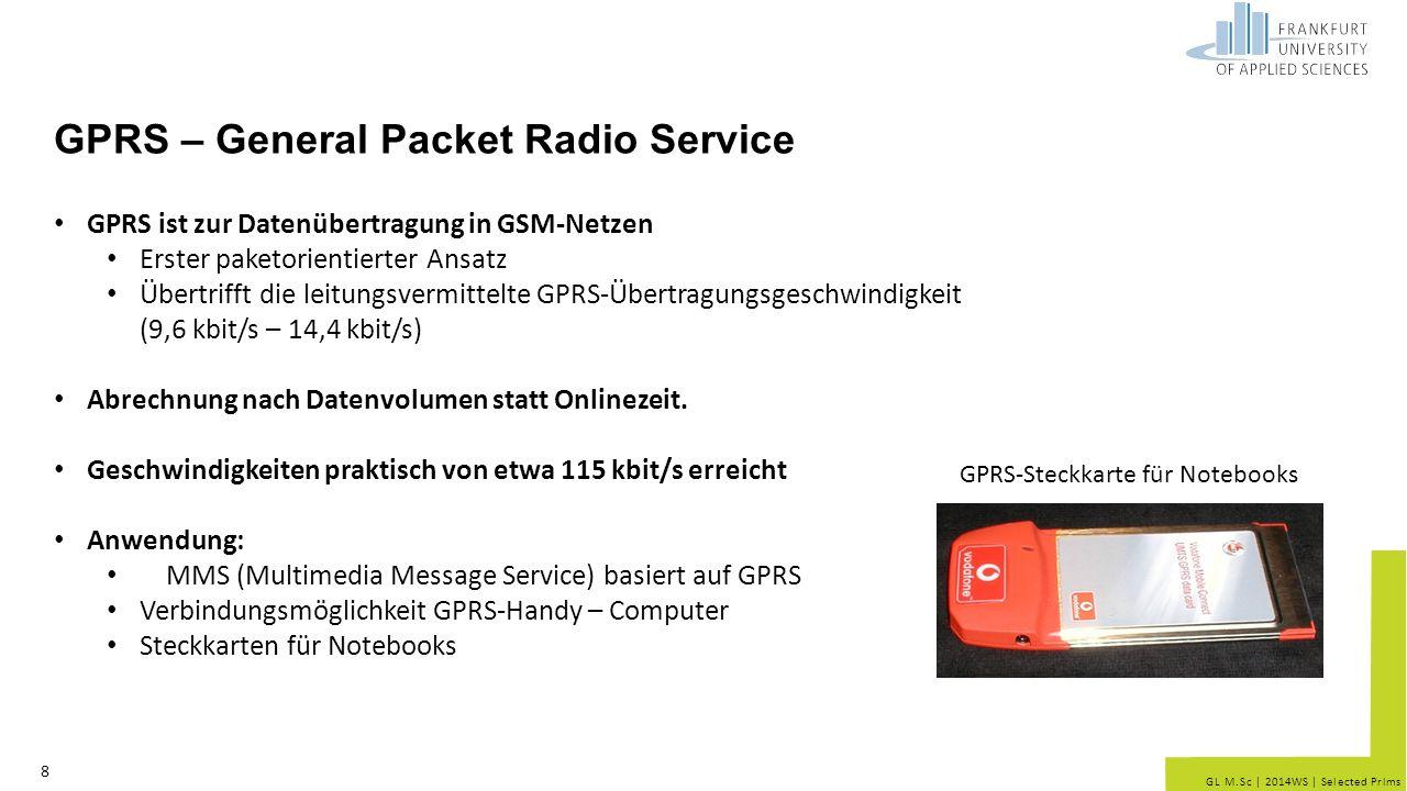 GL M.Sc | 2014WS | Selected Prlms GPRS – General Packet Radio Service 8 GPRS ist zur Datenübertragung in GSM-Netzen Erster paketorientierter Ansatz Übertrifft die leitungsvermittelte GPRS-Übertragungsgeschwindigkeit (9,6 kbit/s – 14,4 kbit/s) Abrechnung nach Datenvolumen statt Onlinezeit.