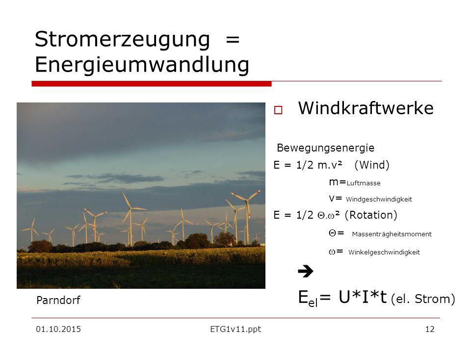 01.10.2015ETG1v11.ppt12 Stromerzeugung = Energieumwandlung  Windkraftwerke Bewegungsenergie E = 1/2 m.v² (Wind) m= Luftmasse v= Windgeschwindigkeit E = 1/2 ² (Rotation) = Massenträgheitsmoment = Winkelgeschwindigkeit  E el = U*I*t (el.