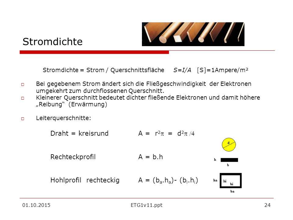 01.10.2015ETG1v11.ppt24 Stromdichte Stromdichte = Strom / Querschnittsfläche S=I/A [S]=1Ampere/m²  Bei gegebenem Strom ändert sich die Fließgeschwindigkeit der Elektronen umgekehrt zum durchflossenen Querschnitt.