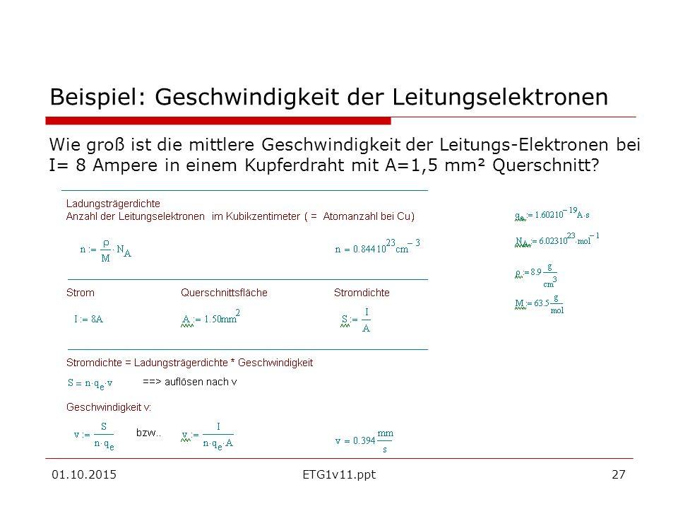 01.10.2015ETG1v11.ppt27 Beispiel: Geschwindigkeit der Leitungselektronen Wie groß ist die mittlere Geschwindigkeit der Leitungs-Elektronen bei I= 8 Ampere in einem Kupferdraht mit A=1,5 mm² Querschnitt