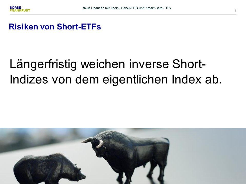9 Risiken von Short-ETFs Längerfristig weichen inverse Short- Indizes von dem eigentlichen Index ab. Neue Chancen mit Short-, Hebel-ETFs und Smart-Bet