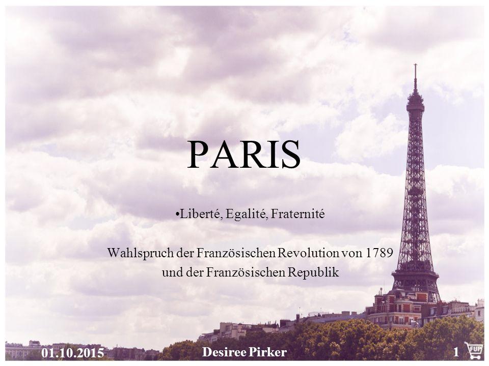 Desiree Pirker1 01.10.2015 PARIS Liberté, Egalité, Fraternité Wahlspruch der Französischen Revolution von 1789 und der Französischen Republik