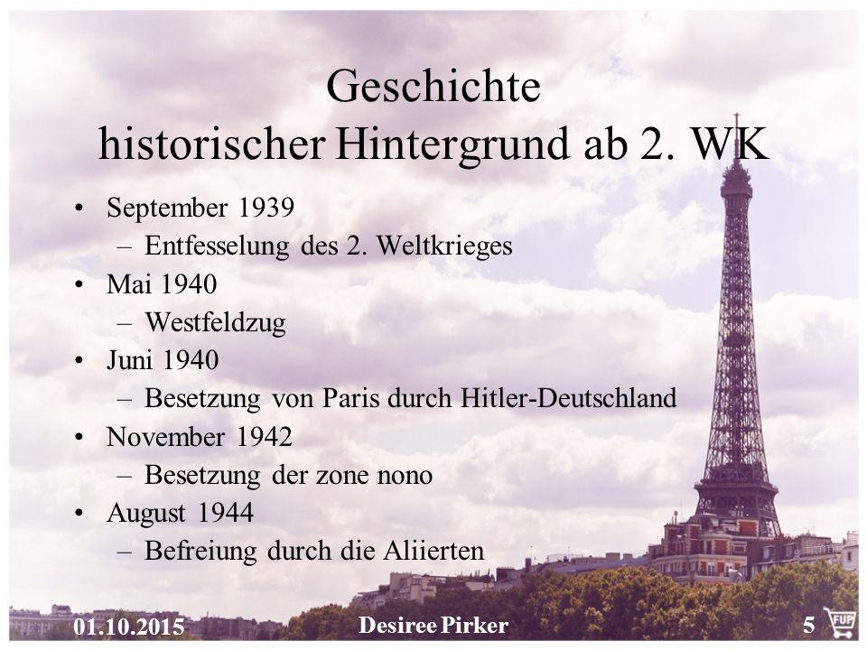 01.10.2015 Desiree Pirker5 Geschichte historischer Hintergrund ab 2. WK September 1939 –Entfesselung des 2. Weltkrieges Mai 1940 –Westfeldzug Juni 194