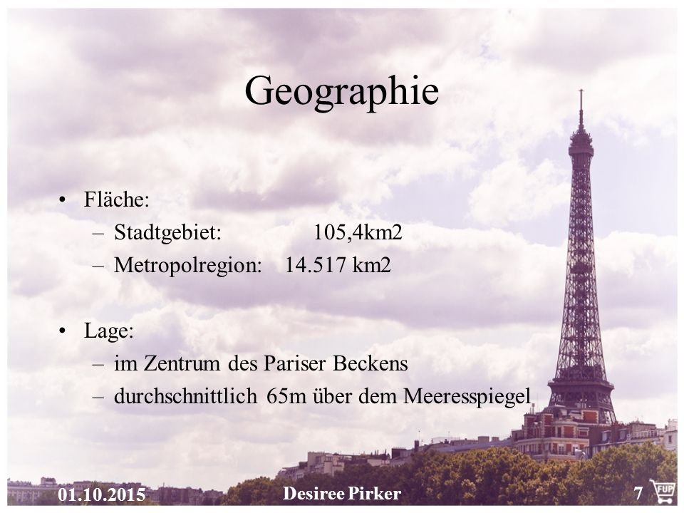01.10.2015 Desiree Pirker7 Geographie Fläche: –Stadtgebiet: 105,4km2 –Metropolregion: 14.517 km2 Lage: –im Zentrum des Pariser Beckens –durchschnittlich 65m über dem Meeresspiegel