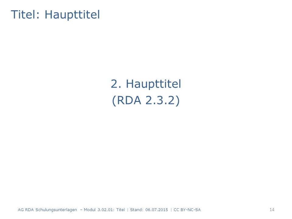 Titel: Haupttitel 2. Haupttitel (RDA 2.3.2) 14 AG RDA Schulungsunterlagen – Modul 3.02.01: Titel | Stand: 06.07.2015 | CC BY-NC-SA