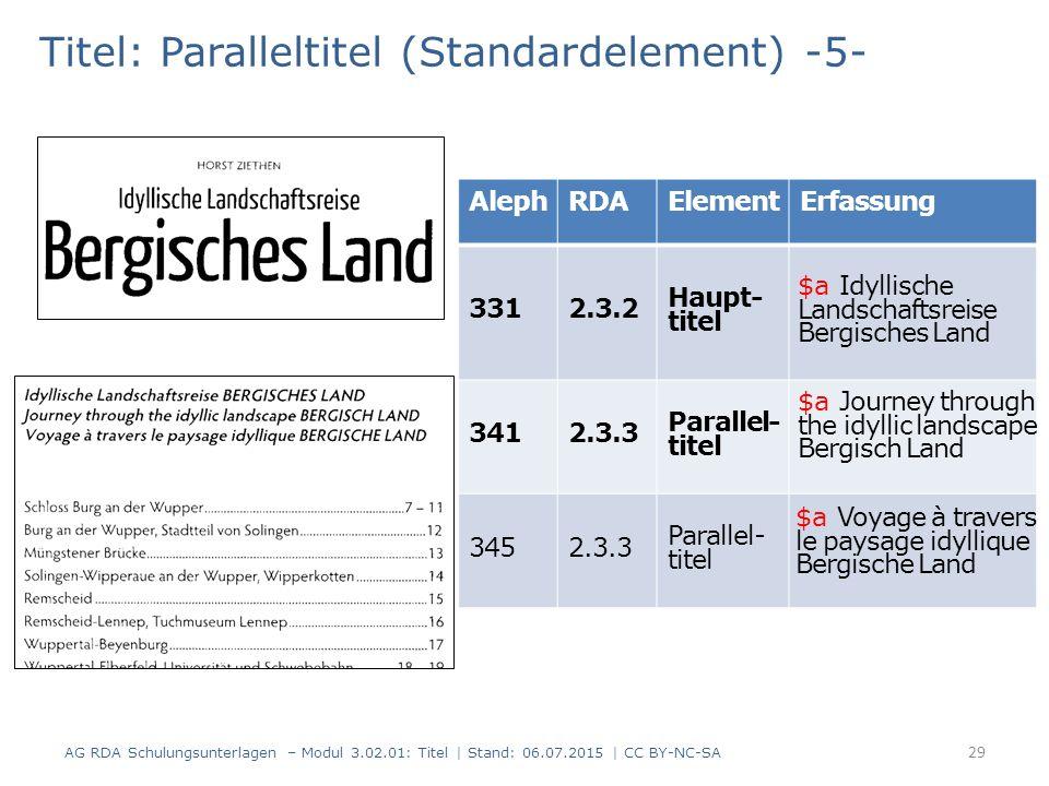 Titel: Paralleltitel (Standardelement) -5- AlephRDAElementErfassung 3312.3.2 Haupt- titel 3412.3.3 Parallel- titel 3452.3.3 Parallel- titel 29 AG RDA Schulungsunterlagen – Modul 3.02.01: Titel | Stand: 06.07.2015 | CC BY-NC-SA $a Idyllische Landschaftsreise Bergisches Land $a Journey through the idyllic landscape Bergisch Land $a Voyage à travers le paysage idyllique Bergische Land