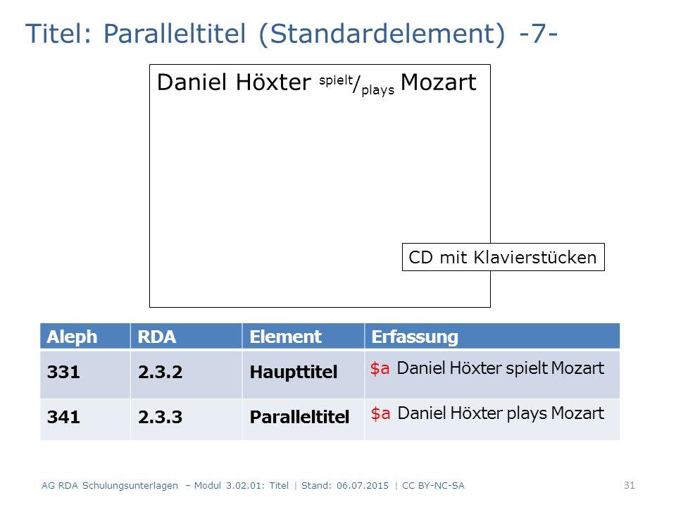 Titel: Paralleltitel (Standardelement) -7- AlephRDAElementErfassung 3312.3.2Haupttitel 3412.3.3Paralleltitel Daniel Höxter spielt / plays Mozart CD mit Klavierstücken 31 AG RDA Schulungsunterlagen – Modul 3.02.01: Titel | Stand: 06.07.2015 | CC BY-NC-SA $a Daniel Höxter spielt Mozart $a Daniel Höxter plays Mozart