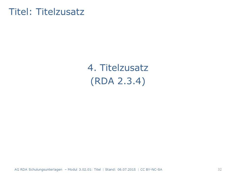 Titel: Titelzusatz 4. Titelzusatz (RDA 2.3.4) 32 AG RDA Schulungsunterlagen – Modul 3.02.01: Titel | Stand: 06.07.2015 | CC BY-NC-SA