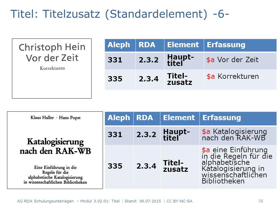 Titel: Titelzusatz (Standardelement) -6- AlephRDAElementErfassung 3312.3.2 Haupt- titel 3352.3.4 Titel- zusatz 38 AG RDA Schulungsunterlagen – Modul 3.02.01: Titel | Stand: 06.07.2015 | CC BY-NC-SA AlephRDAElementErfassung 3312.3.2 Haupt- titel 3352.3.4 Titel- zusatz $a Vor der Zeit $a Korrekturen $a Katalogisierung nach den RAK-WB $a eine Einführung in die Regeln für die alphabetische Katalogisierung in wissenschaftlichen Bibliotheken