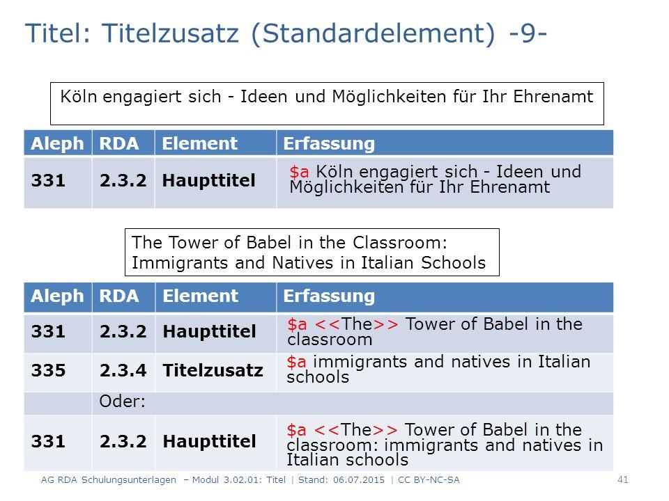 Titel: Titelzusatz (Standardelement) -9- AlephRDAElementErfassung 3312.3.2Haupttitel Köln engagiert sich - Ideen und Möglichkeiten für Ihr Ehrenamt AlephRDAElementErfassung 3312.3.2Haupttitel 3352.3.4Titelzusatz Oder: 3312.3.2Haupttitel The Tower of Babel in the Classroom: Immigrants and Natives in Italian Schools 41 AG RDA Schulungsunterlagen – Modul 3.02.01: Titel | Stand: 06.07.2015 | CC BY-NC-SA $a Köln engagiert sich - Ideen und Möglichkeiten für Ihr Ehrenamt $a > Tower of Babel in the classroom $a immigrants and natives in Italian schools $a > Tower of Babel in the classroom: immigrants and natives in Italian schools