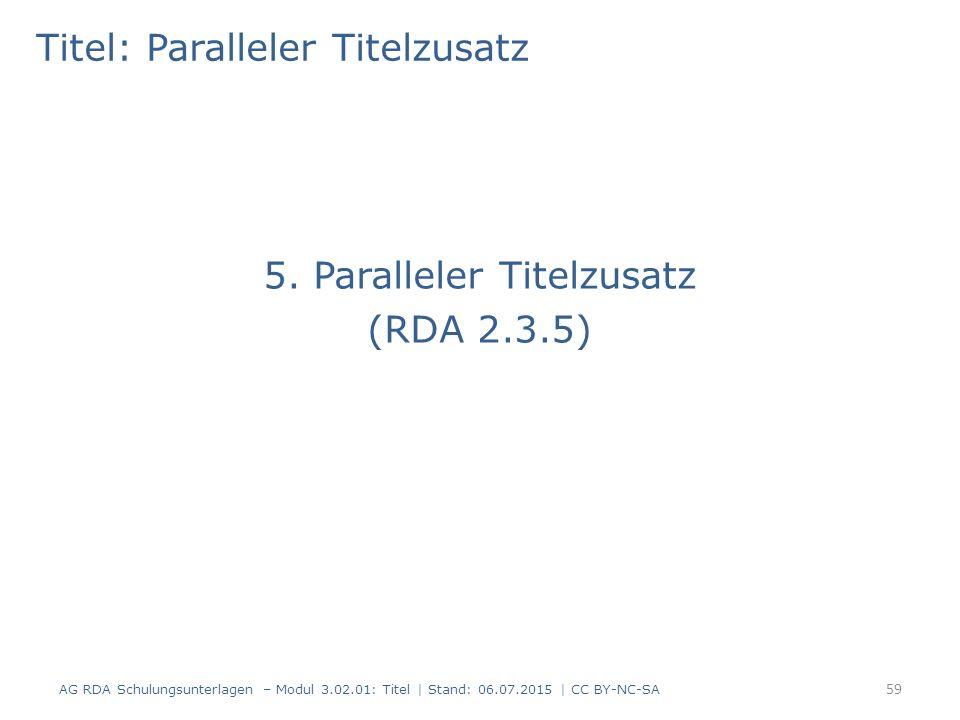 Titel: Paralleler Titelzusatz 5. Paralleler Titelzusatz (RDA 2.3.5) 59 AG RDA Schulungsunterlagen – Modul 3.02.01: Titel | Stand: 06.07.2015 | CC BY-N
