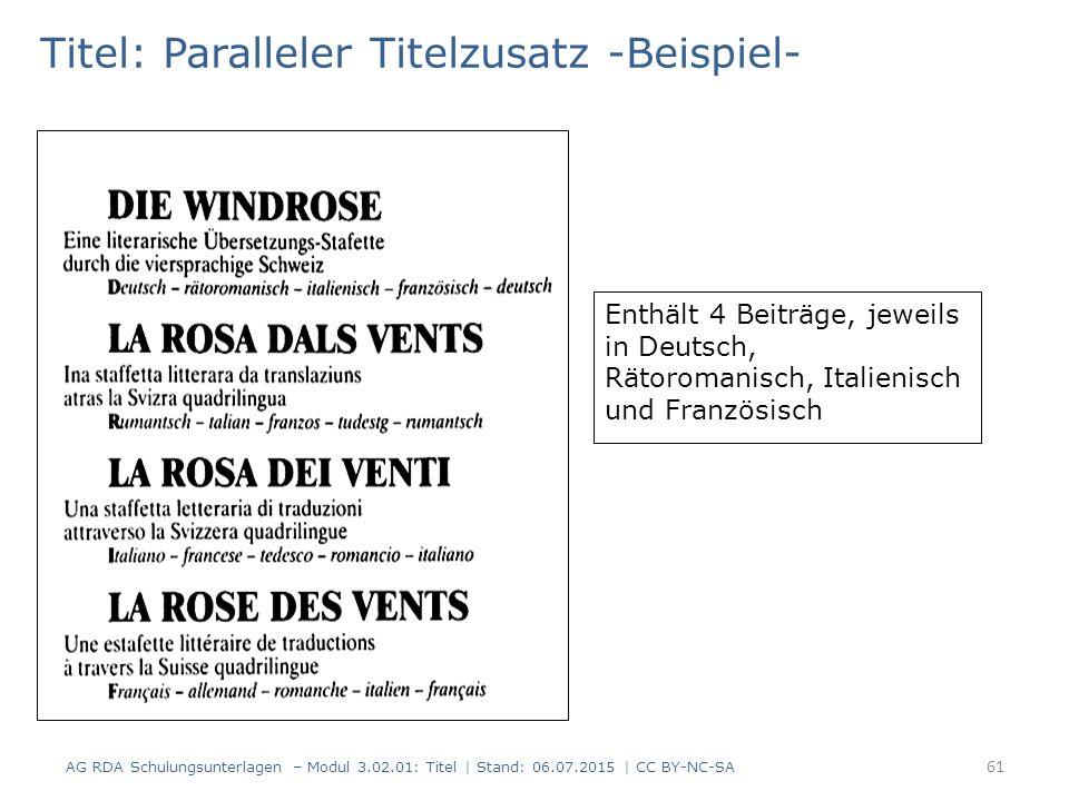 Titel: Paralleler Titelzusatz -Beispiel- Enthält 4 Beiträge, jeweils in Deutsch, Rätoromanisch, Italienisch und Französisch 61 AG RDA Schulungsunterlagen – Modul 3.02.01: Titel | Stand: 06.07.2015 | CC BY-NC-SA