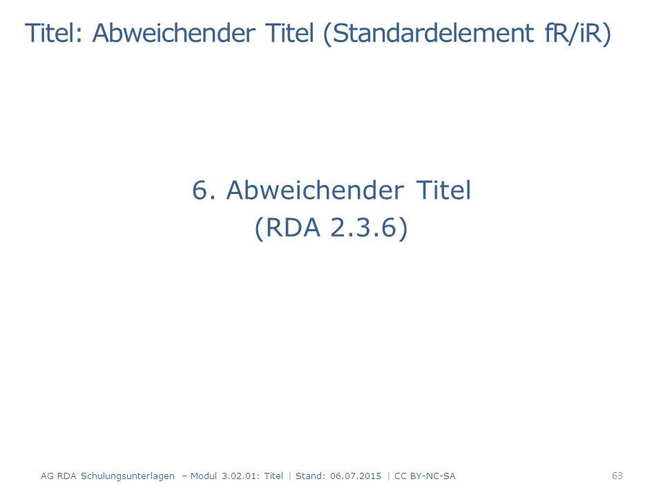 6. Abweichender Titel (RDA 2.3.6) 63 AG RDA Schulungsunterlagen – Modul 3.02.01: Titel   Stand: 06.07.2015   CC BY-NC-SA Titel: Abweichender Titel (St