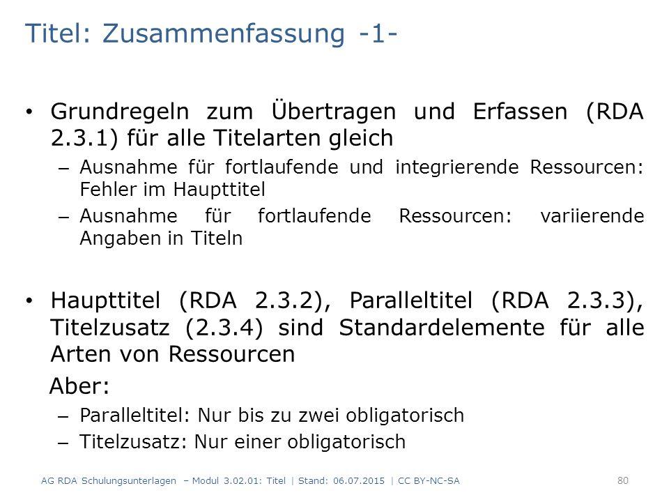 Titel: Zusammenfassung -1- Grundregeln zum Übertragen und Erfassen (RDA 2.3.1) für alle Titelarten gleich – Ausnahme für fortlaufende und integrierende Ressourcen: Fehler im Haupttitel – Ausnahme für fortlaufende Ressourcen: variierende Angaben in Titeln Haupttitel (RDA 2.3.2), Paralleltitel (RDA 2.3.3), Titelzusatz (2.3.4) sind Standardelemente für alle Arten von Ressourcen Aber: – Paralleltitel: Nur bis zu zwei obligatorisch – Titelzusatz: Nur einer obligatorisch 80 AG RDA Schulungsunterlagen – Modul 3.02.01: Titel | Stand: 06.07.2015 | CC BY-NC-SA