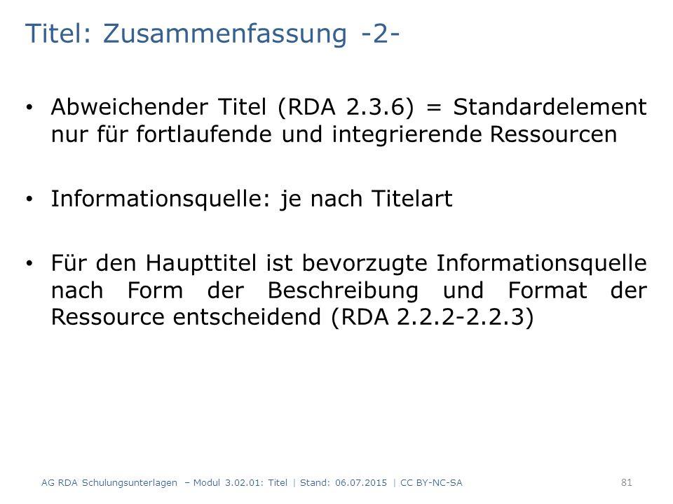 Titel: Zusammenfassung -2- Abweichender Titel (RDA 2.3.6) = Standardelement nur für fortlaufende und integrierende Ressourcen Informationsquelle: je nach Titelart Für den Haupttitel ist bevorzugte Informationsquelle nach Form der Beschreibung und Format der Ressource entscheidend (RDA 2.2.2-2.2.3) 81 AG RDA Schulungsunterlagen – Modul 3.02.01: Titel | Stand: 06.07.2015 | CC BY-NC-SA