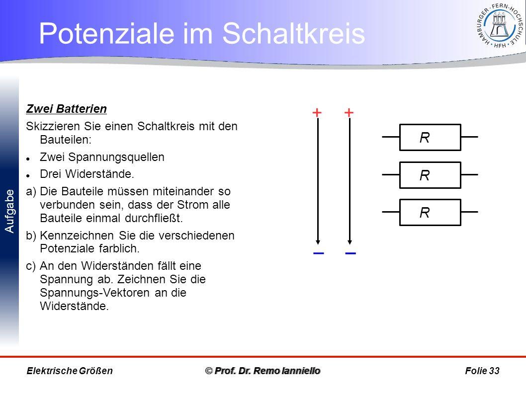 Aufgabe Potenziale im Schaltkreis © Prof. Dr. Remo IannielloFolie 33 Zwei Batterien Skizzieren Sie einen Schaltkreis mit den Bauteilen: Zwei Spannungs