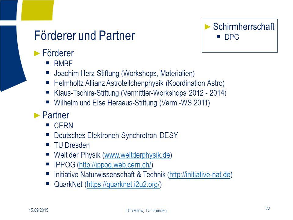 Förderer und Partner 22 15.09.2015 Uta Bilow, TU Dresden ► Förderer  BMBF  Joachim Herz Stiftung (Workshops, Materialien)  Helmholtz Allianz Astroteilchenphysik (Koordination Astro)  Klaus-Tschira-Stiftung (Vermittler-Workshops 2012 - 2014)  Wilhelm und Else Heraeus-Stiftung (Verm.-WS 2011) ► Partner  CERN  Deutsches Elektronen-Synchrotron DESY  TU Dresden  Welt der Physik (www.weltderphysik.de)www.weltderphysik.de  IPPOG (http://ippog.web.cern.ch/)http://ippog.web.cern.ch/  Initiative Naturwissenschaft & Technik (http://initiative-nat.de)http://initiative-nat.de  QuarkNet (https://quarknet.i2u2.org/)https://quarknet.i2u2.org/ ► Schirmherrschaft  DPG