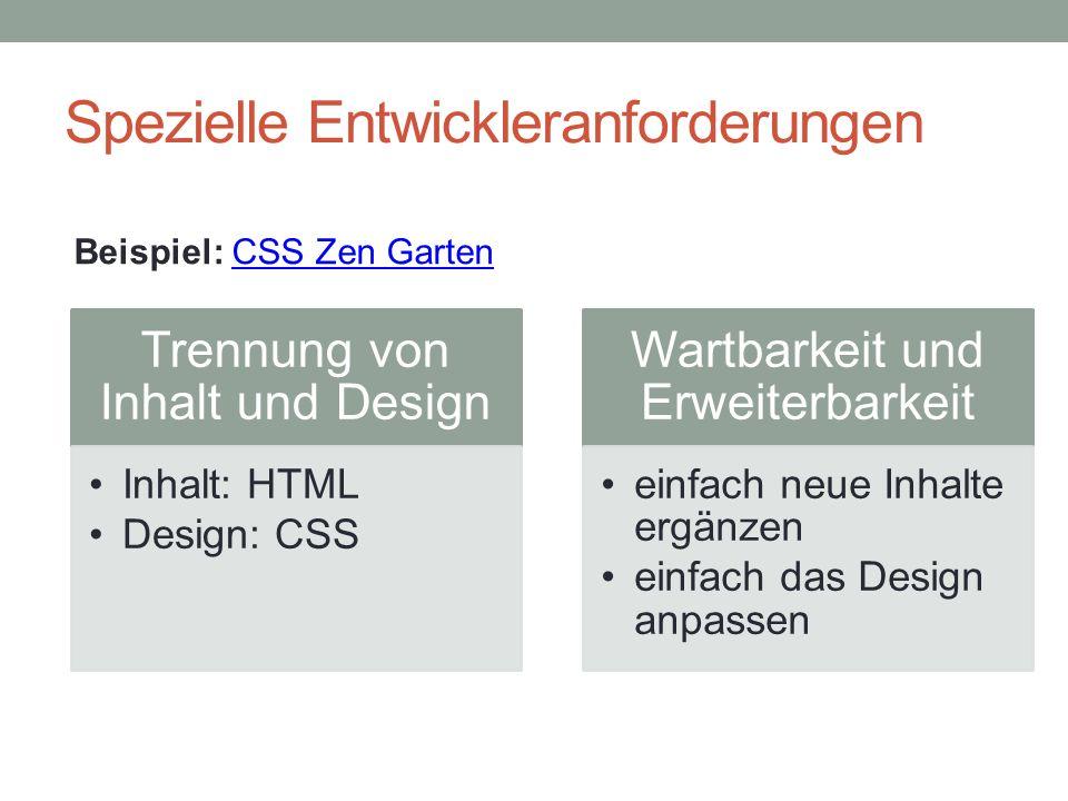 Spezielle Entwickleranforderungen Trennung von Inhalt und Design Inhalt: HTML Design: CSS Wartbarkeit und Erweiterbarkeit einfach neue Inhalte ergänzen einfach das Design anpassen Beispiel: CSS Zen GartenCSS Zen Garten