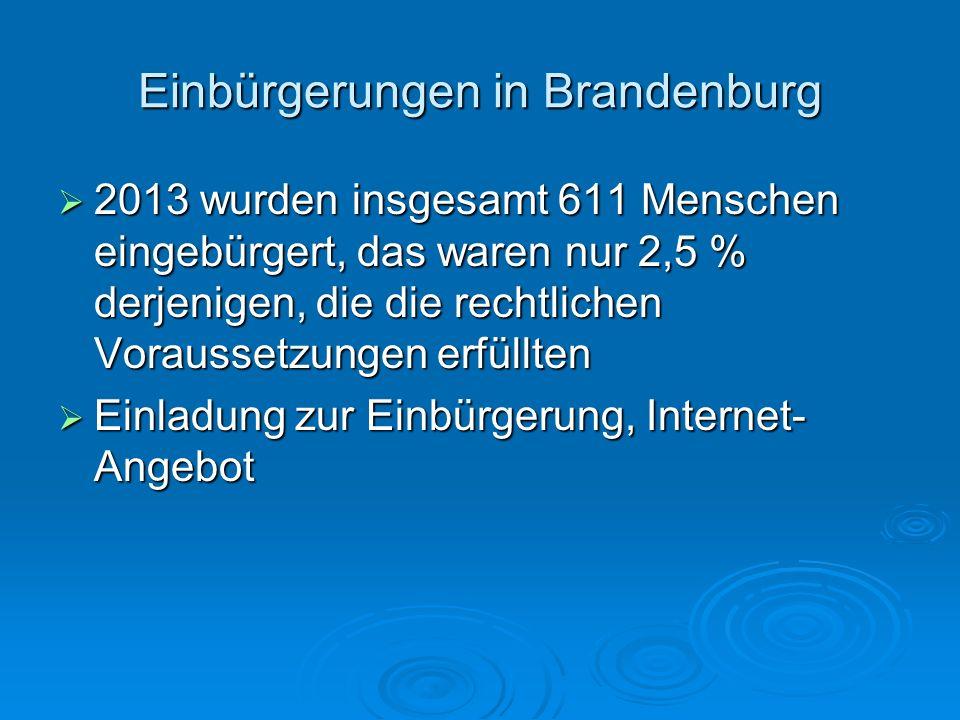 Einbürgerungen in Brandenburg  2013 wurden insgesamt 611 Menschen eingebürgert, das waren nur 2,5 % derjenigen, die die rechtlichen Voraussetzungen e