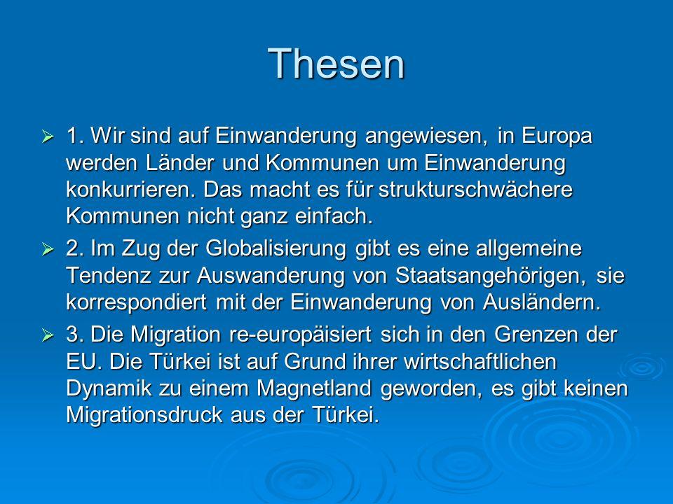 Thesen  1. Wir sind auf Einwanderung angewiesen, in Europa werden Länder und Kommunen um Einwanderung konkurrieren. Das macht es für strukturschwäche
