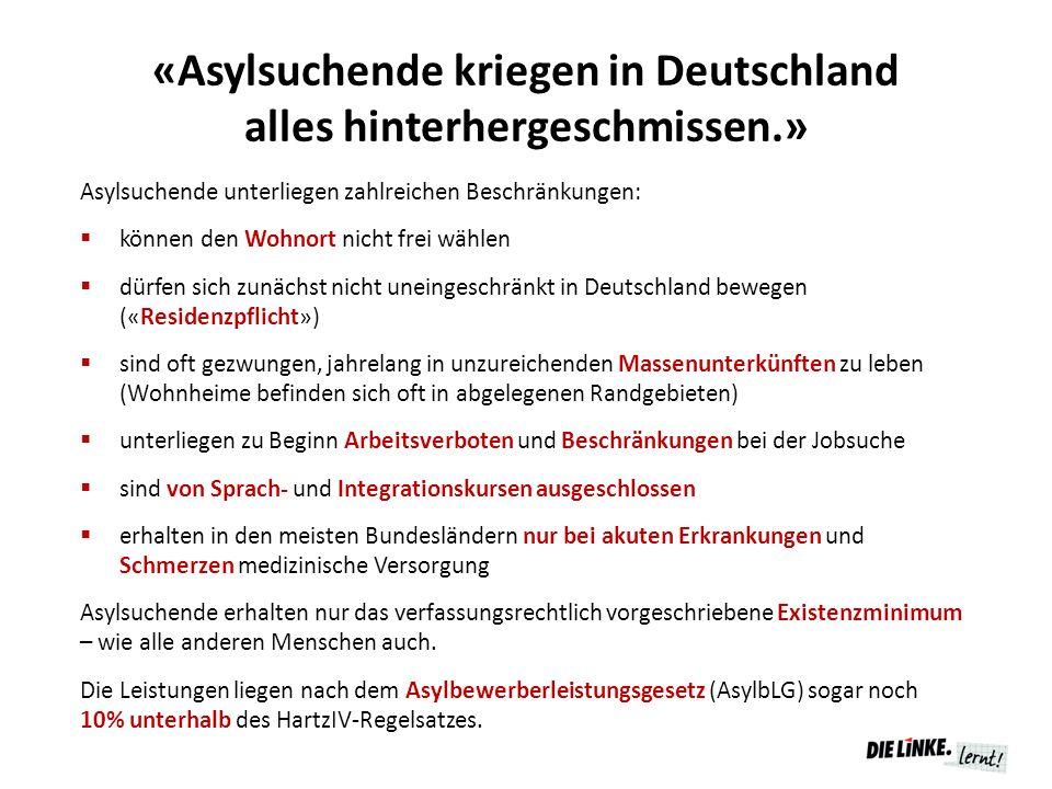 «Asylsuchende kriegen in Deutschland alles hinterhergeschmissen.» Asylsuchende unterliegen zahlreichen Beschränkungen:  können den Wohnort nicht frei wählen  dürfen sich zunächst nicht uneingeschränkt in Deutschland bewegen («Residenzpflicht»)  sind oft gezwungen, jahrelang in unzureichenden Massenunterkünften zu leben (Wohnheime befinden sich oft in abgelegenen Randgebieten)  unterliegen zu Beginn Arbeitsverboten und Beschränkungen bei der Jobsuche  sind von Sprach- und Integrationskursen ausgeschlossen  erhalten in den meisten Bundesländern nur bei akuten Erkrankungen und Schmerzen medizinische Versorgung Asylsuchende erhalten nur das verfassungsrechtlich vorgeschriebene Existenzminimum – wie alle anderen Menschen auch.