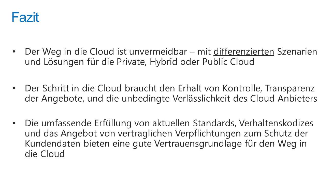 Der Weg in die Cloud ist unvermeidbar – mit differenzierten Szenarien und Lösungen für die Private, Hybrid oder Public Cloud Der Schritt in die Cloud braucht den Erhalt von Kontrolle, Transparenz der Angebote, und die unbedingte Verlässlichkeit des Cloud Anbieters Die umfassende Erfüllung von aktuellen Standards, Verhaltenskodizes und das Angebot von vertraglichen Verpflichtungen zum Schutz der Kundendaten bieten eine gute Vertrauensgrundlage für den Weg in die Cloud Fazit
