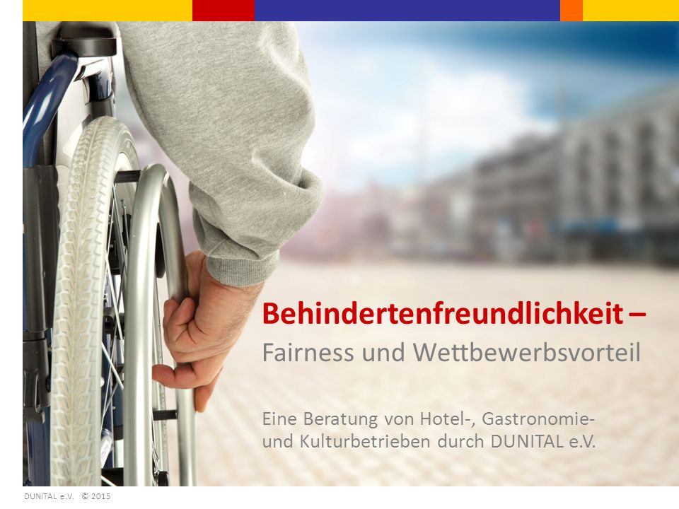 Behindertenfreundlichkeit – Fairness und Wettbewerbsvorteil Eine Beratung von Hotel-, Gastronomie- und Kulturbetrieben durch DUNITAL e.V. DUNITAL e.V.