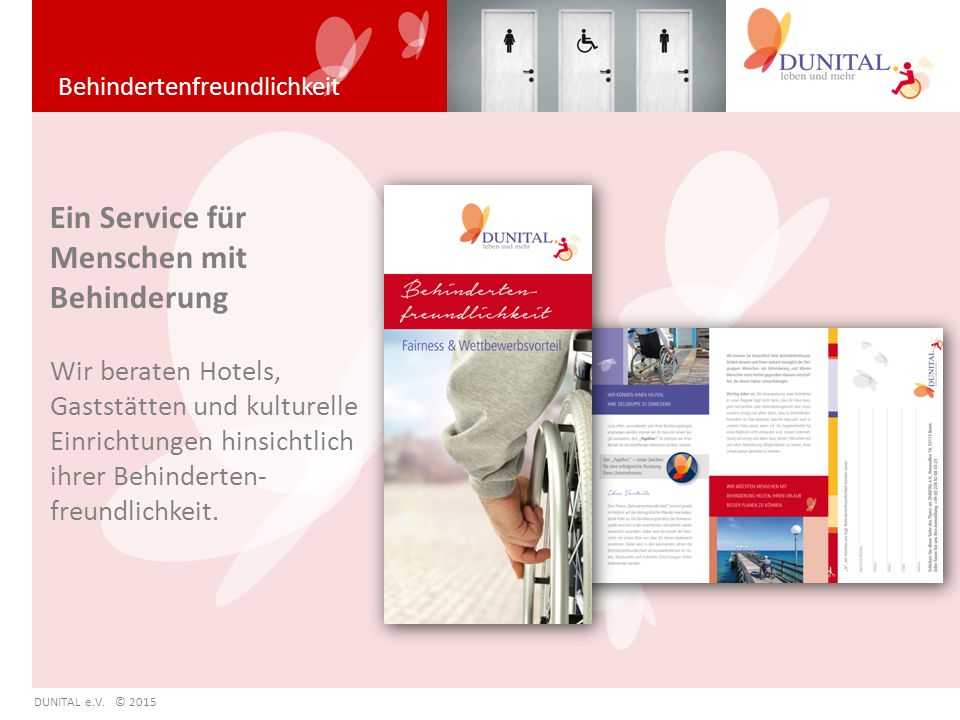 Behindertenfreundlichkeit DUNITAL e.V. © 2015 Ein Service für Menschen mit Behinderung Wir beraten Hotels, Gaststätten und kulturelle Einrichtungen hi