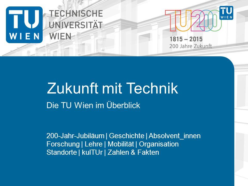 Zukunft mit Technik Die TU Wien im Überblick 200-Jahr-Jubiläum | Geschichte | Absolvent_innen Forschung | Lehre | Mobilität | Organisation Standorte | kulTUr | Zahlen & Fakten