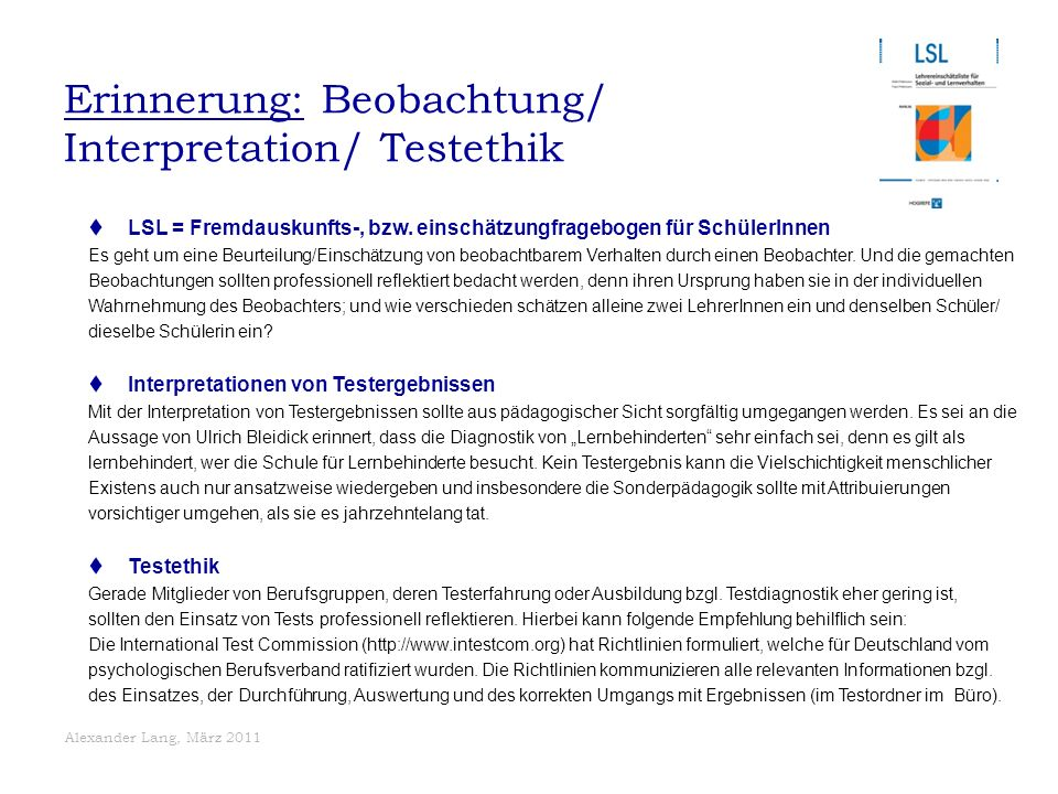 Alexander Lang, März 2011 Erinnerung: Beobachtung/ Interpretation/ Testethik  LSL = Fremdauskunfts-, bzw. einschätzungfragebogen für SchülerInnen Es